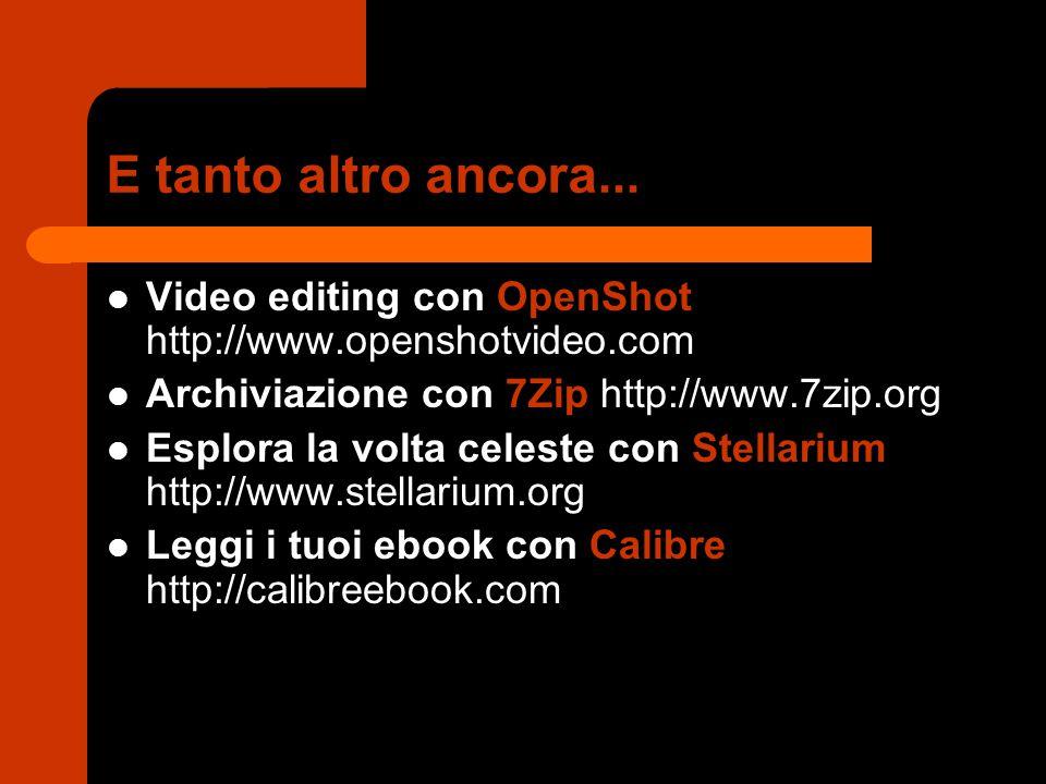 E tanto altro ancora... Video editing con OpenShot http://www.openshotvideo.com Archiviazione con 7Zip http://www.7zip.org Esplora la volta celeste
