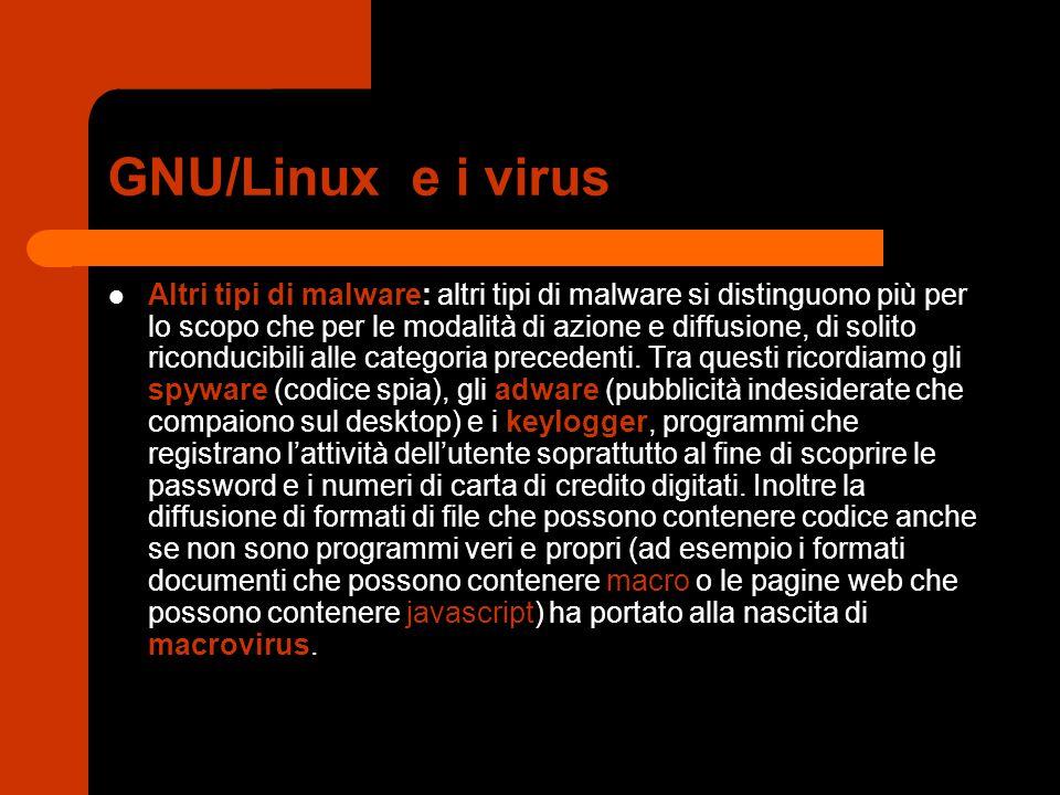 GNU/Linux e i virus Altri tipi di malware: altri tipi di malware si distinguono più per lo scopo che per le modalità di azione e diffusione, di solito riconducibili alle categoria precedenti.