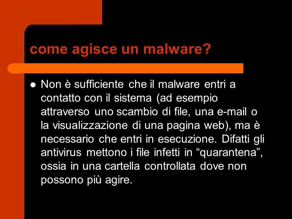 come agisce un malware? Non è sufficiente che il malware entri a contatto con il sistema (ad esempio attraverso uno scambio di file, una e-mail o la v