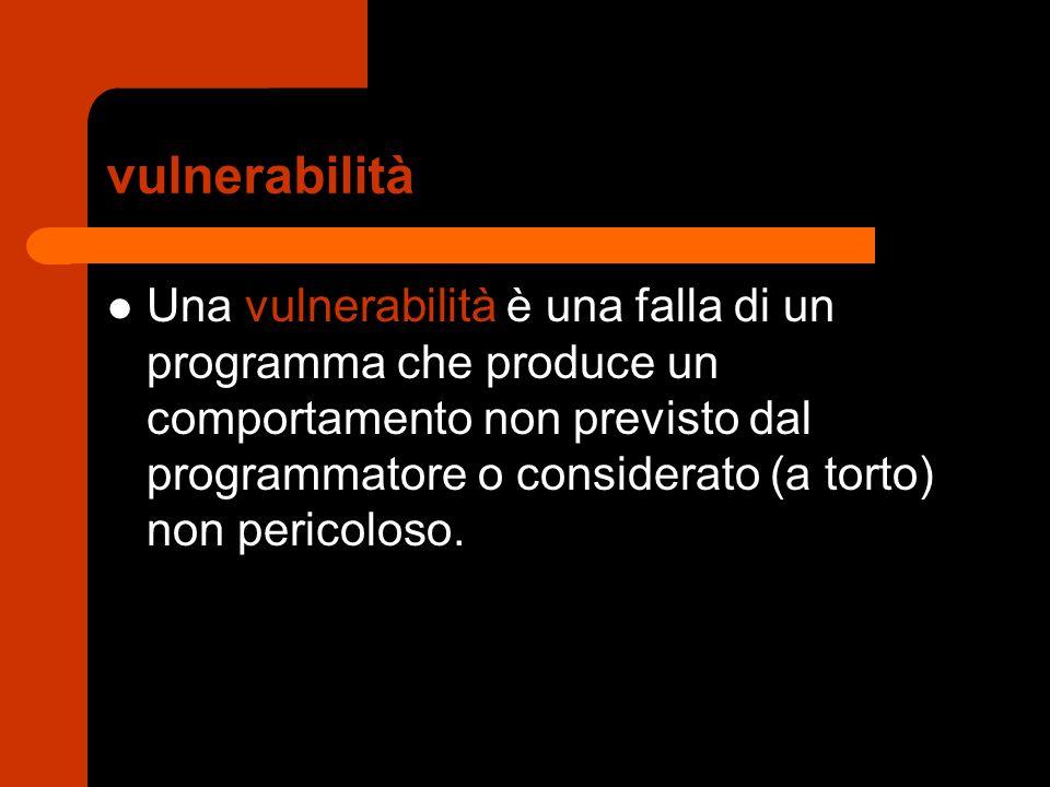 vulnerabilità Una vulnerabilità è una falla di un programma che produce un comportamento non previsto dal programmatore o considerato (a torto) non pe