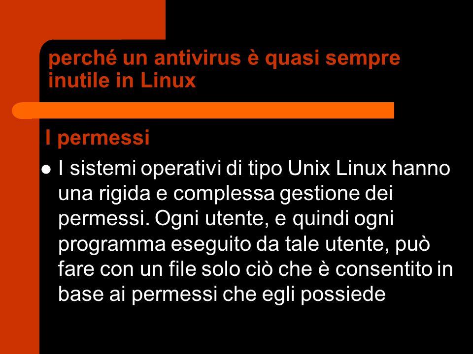 perché un antivirus è quasi sempre inutile in Linux I permessi I sistemi operativi di tipo Unix Linux hanno una rigida e complessa gestione dei permes