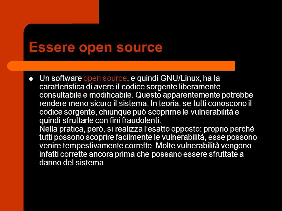 Essere open source Un software open source, e quindi GNU/Linux, ha la caratteristica di avere il codice sorgente liberamente consultabile e modificabi