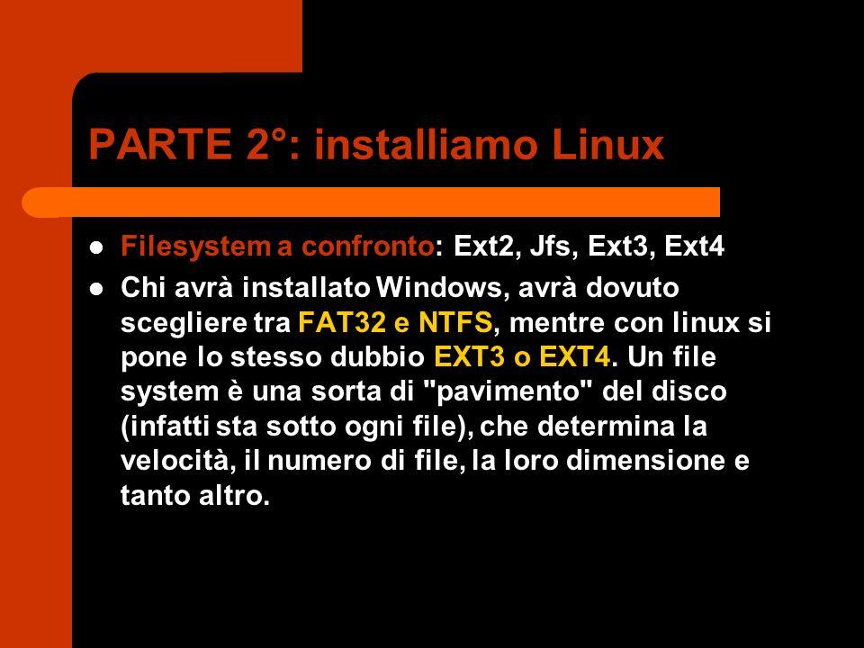 PARTE 2°: installiamo Linux Filesystem a confronto: Ext2, Jfs, Ext3, Ext4 Chi avrà installato Windows, avrà dovuto scegliere tra FAT32 e NTFS, mentre