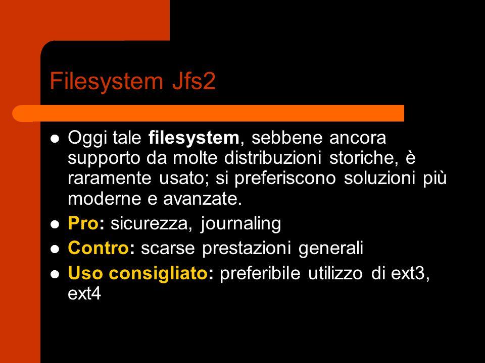 Filesystem Jfs2 Oggi tale filesystem, sebbene ancora supporto da molte distribuzioni storiche, è raramente usato; si preferiscono soluzioni più moderne e avanzate.