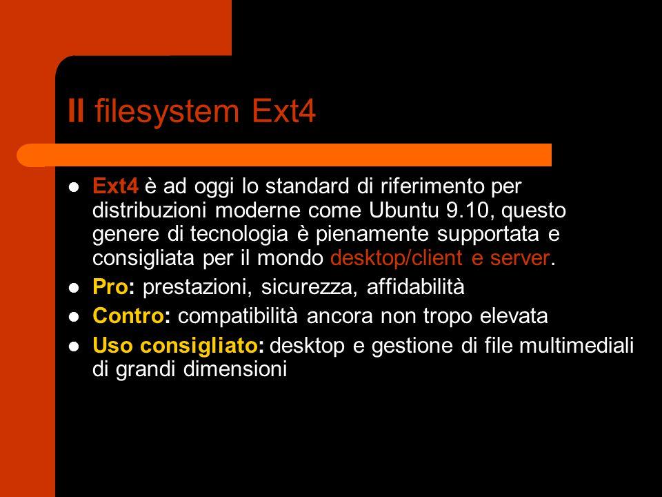Il filesystem Ext4 Ext4 è ad oggi lo standard di riferimento per distribuzioni moderne come Ubuntu 9.10, questo genere di tecnologia è pienamente supportata e consigliata per il mondo desktop/client e server.