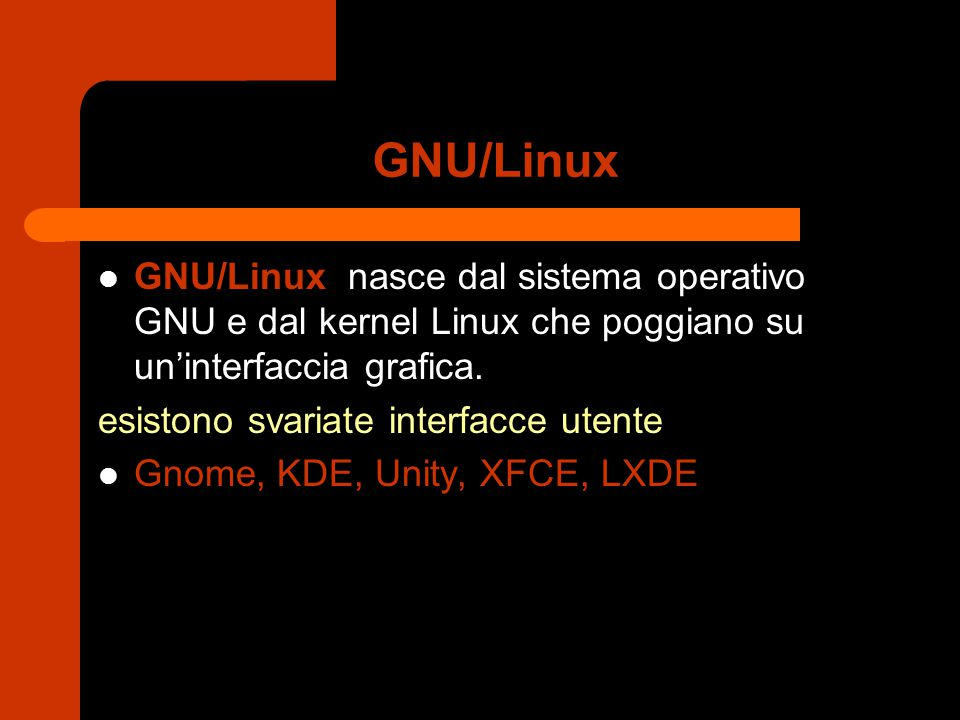 GNU/Linux GNU/Linux nasce dal sistema operativo GNU e dal kernel Linux che poggiano su un'interfaccia grafica. esistono svariate interfacce utente Gno