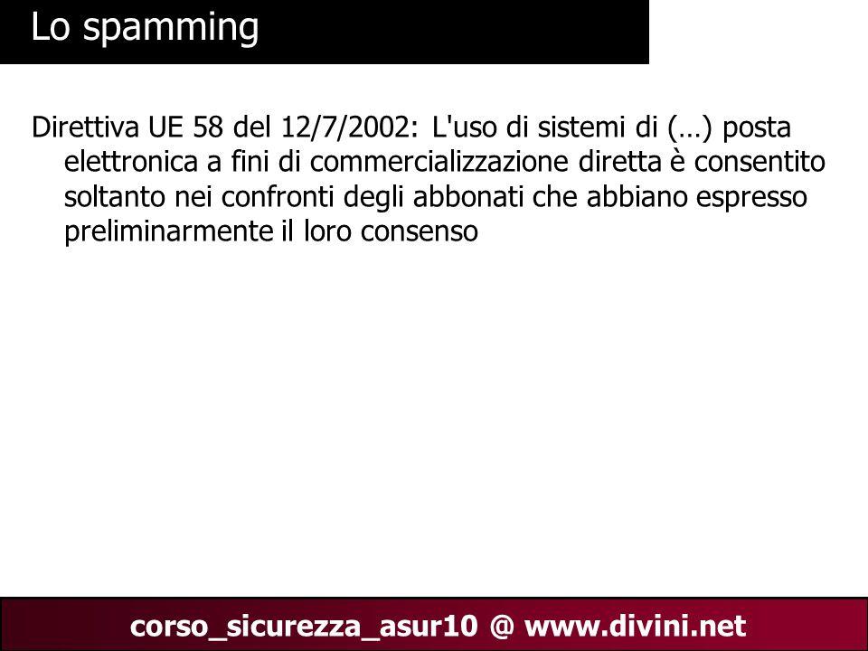 00 AN 21 corso_sicurezza_asur10 @ www.divini.net Lo spamming Direttiva UE 58 del 12/7/2002: L uso di sistemi di (…) posta elettronica a fini di commercializzazione diretta è consentito soltanto nei confronti degli abbonati che abbiano espresso preliminarmente il loro consenso