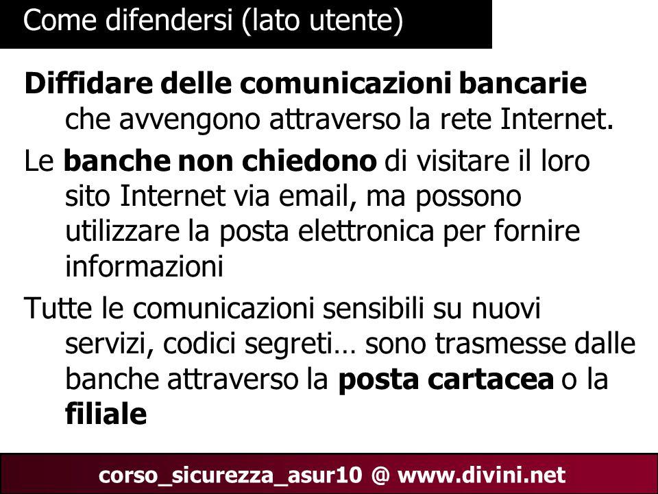 00 AN 29 corso_sicurezza_asur10 @ www.divini.net Come difendersi (lato utente) Diffidare delle comunicazioni bancarie che avvengono attraverso la rete
