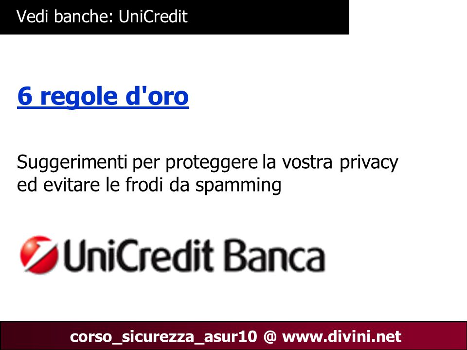 00 AN 31 corso_sicurezza_asur10 @ www.divini.net Vedi banche: UniCredit 6 regole d oro Suggerimenti per proteggere la vostra privacy ed evitare le frodi da spamming