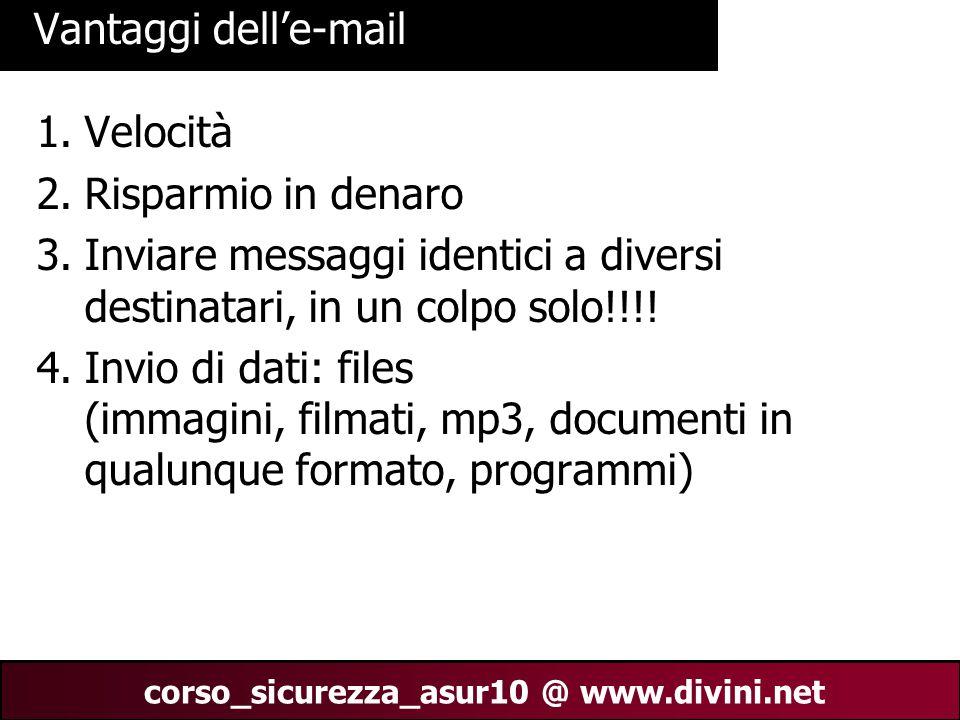 00 AN 4 corso_sicurezza_asur10 @ www.divini.net Vantaggi dell'e-mail 1.Velocità 2.Risparmio in denaro 3.Inviare messaggi identici a diversi destinatari, in un colpo solo!!!.