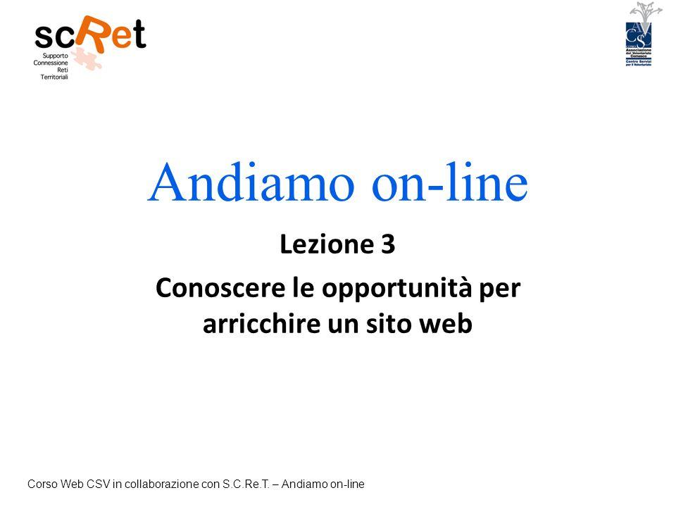 Corso Web CSV in collaborazione con S.C.Re.T. – Andiamo on-line Andiamo on-line Lezione 3 Conoscere le opportunità per arricchire un sito web
