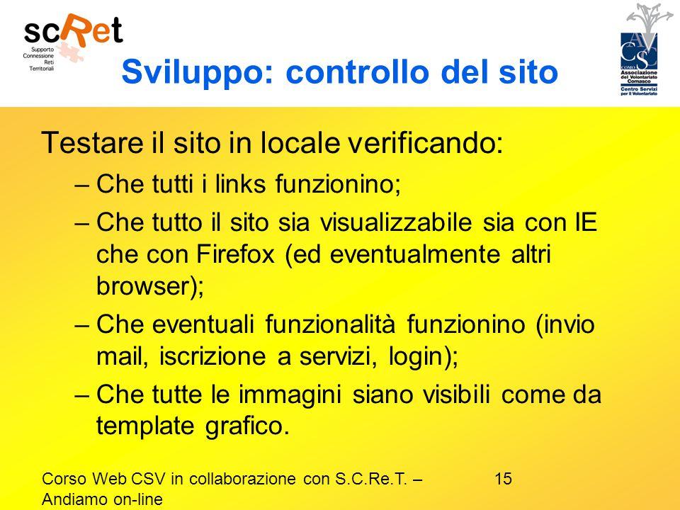 15Corso Web CSV in collaborazione con S.C.Re.T. – Andiamo on-line Sviluppo: controllo del sito Testare il sito in locale verificando: –Che tutti i lin