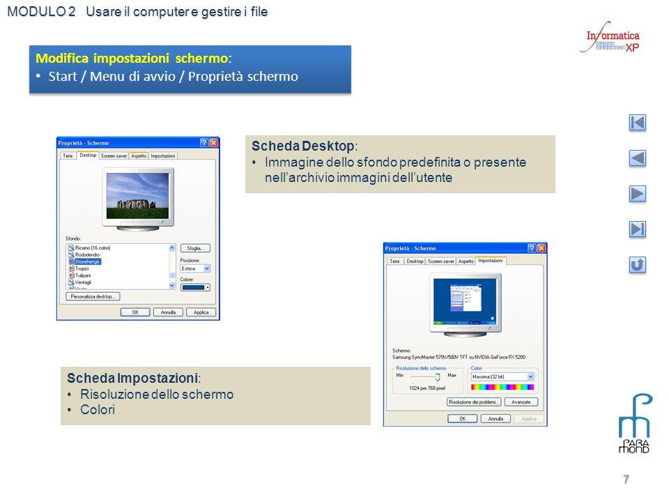 MODULO 2 Usare il computer e gestire i file 7 Modifica impostazioni schermo: Start / Menu di avvio / Proprietà schermo Modifica impostazioni schermo: