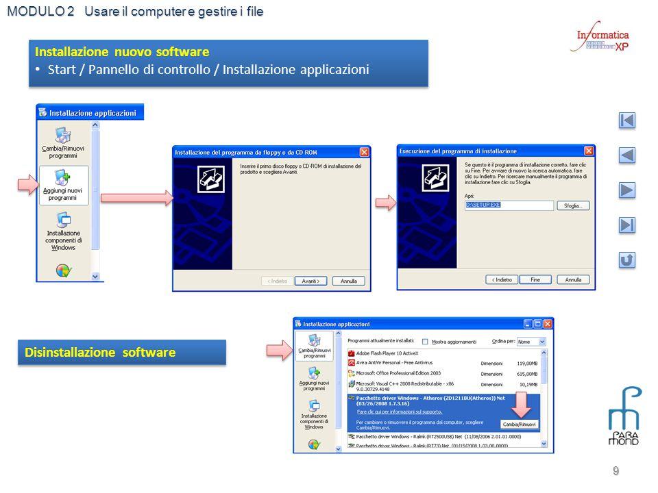 MODULO 2 Usare il computer e gestire i file 9 Disinstallazione software Installazione nuovo software Start / Pannello di controllo / Installazione app