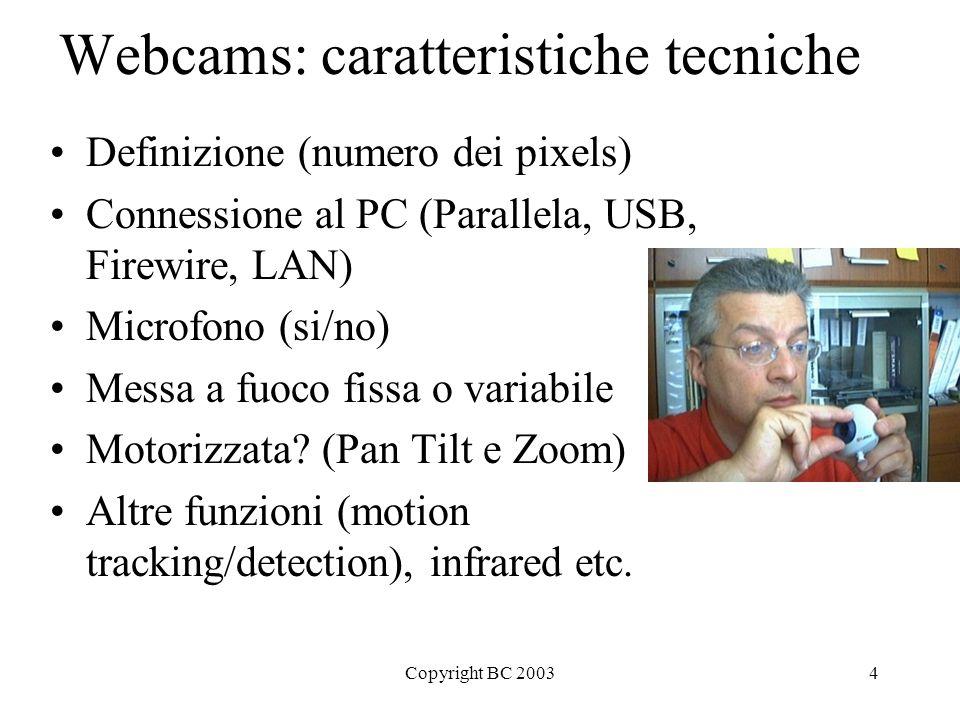 Copyright BC 20034 Webcams: caratteristiche tecniche Definizione (numero dei pixels) Connessione al PC (Parallela, USB, Firewire, LAN) Microfono (si/no) Messa a fuoco fissa o variabile Motorizzata.