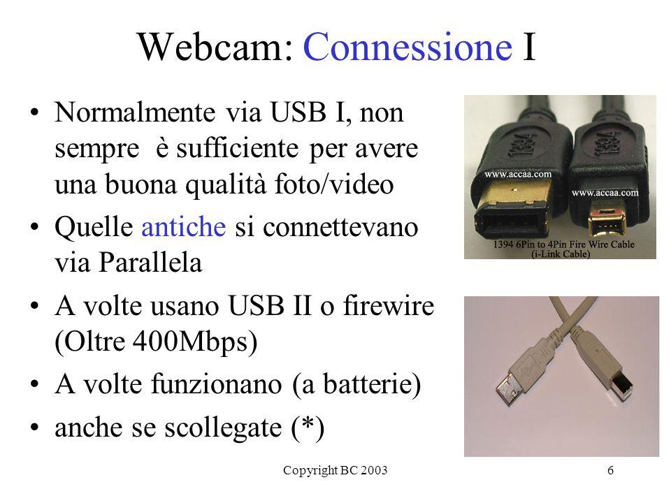 Copyright BC 20036 Webcam: Connessione I Normalmente via USB I, non sempre è sufficiente per avere una buona qualità foto/video Quelle antiche si connettevano via Parallela A volte usano USB II o firewire (Oltre 400Mbps) A volte funzionano (a batterie) anche se scollegate (*)