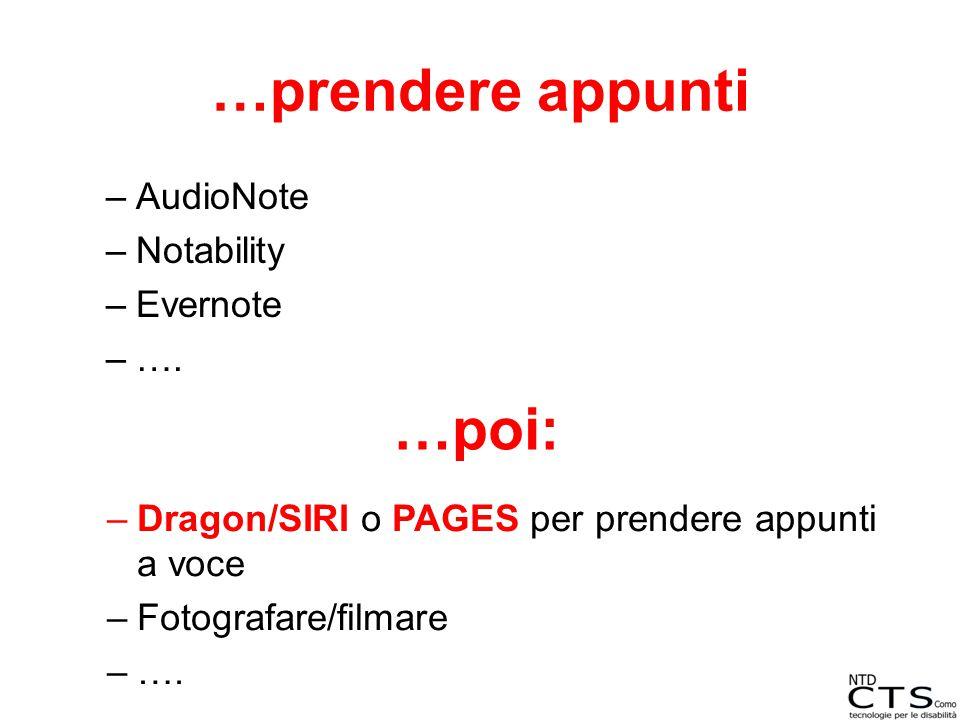 …prendere appunti –AudioNote –Notability –Evernote –…. …poi: –Dragon/SIRI o PAGES per prendere appunti a voce –Fotografare/filmare –….