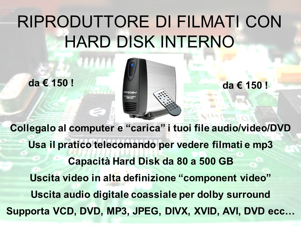 RIPRODUTTORE DI FILMATI CON HARD DISK INTERNO Collegalo al computer e carica i tuoi file audio/video/DVD Usa il pratico telecomando per vedere filmati e mp3 Capacità Hard Disk da 80 a 500 GB Uscita video in alta definizione component video Uscita audio digitale coassiale per dolby surround Supporta VCD, DVD, MP3, JPEG, DIVX, XVID, AVI, DVD ecc… da € 150 !