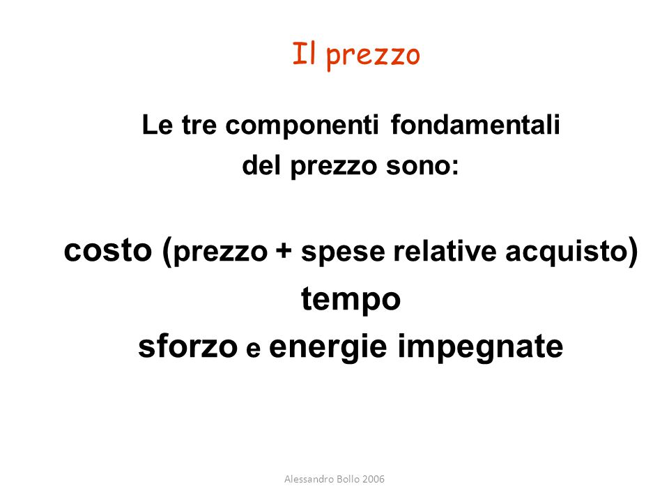 Alessandro Bollo 2006 Il prezzo Le tre componenti fondamentali del prezzo sono: costo ( prezzo + spese relative acquisto ) tempo sforzo e energie impe