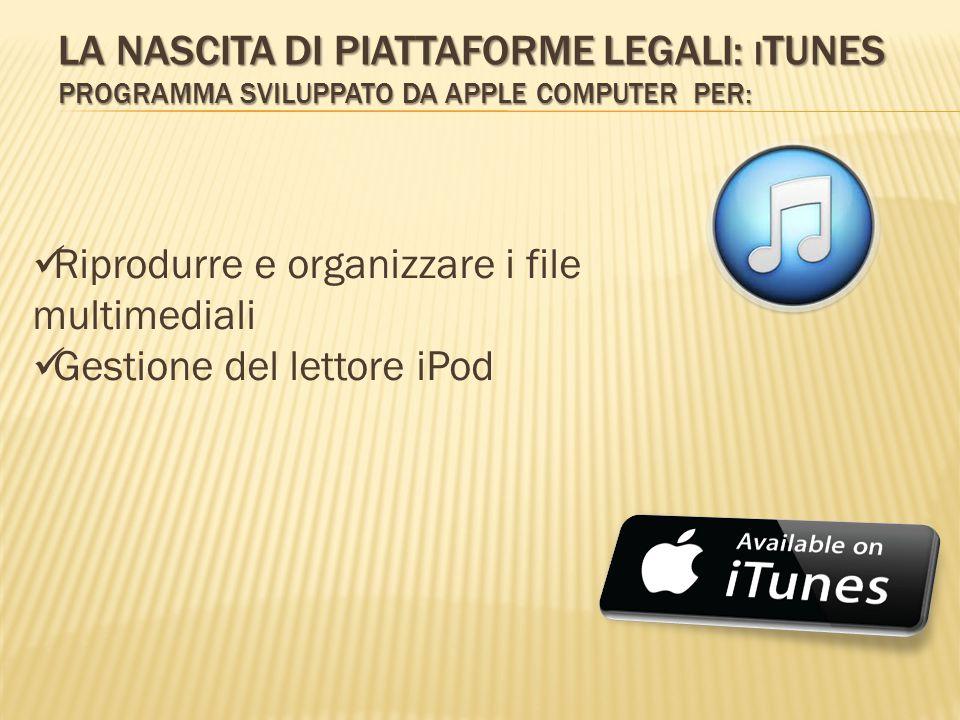 LA NASCITA DI PIATTAFORME LEGALI: I TUNES PROGRAMMA SVILUPPATO DA APPLE COMPUTER PER: Riprodurre e organizzare i file multimediali Gestione del lettore iPod