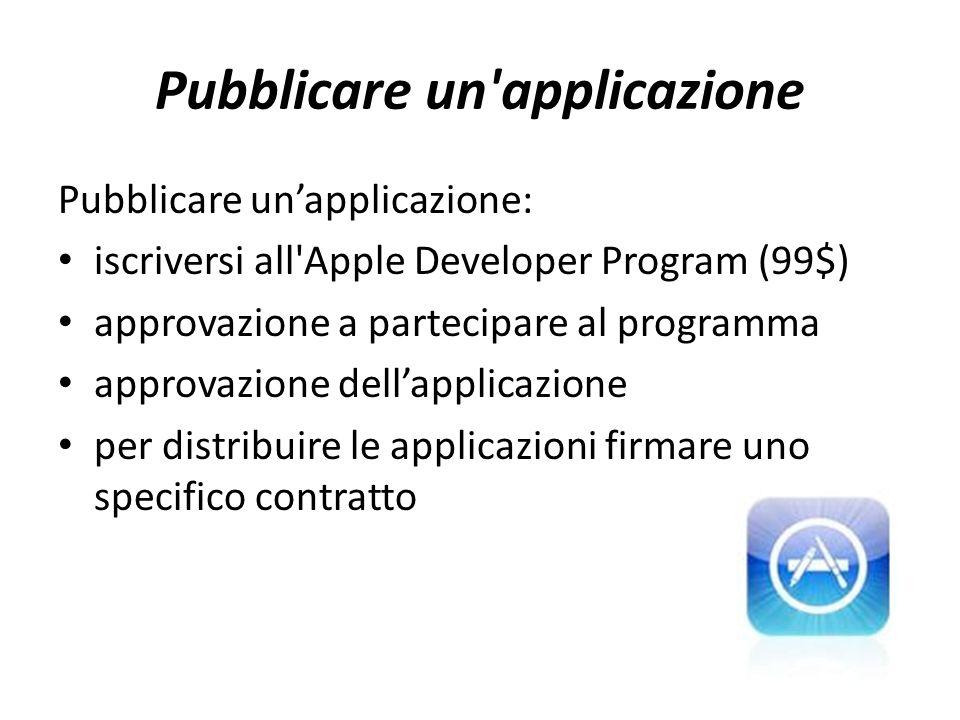 Pubblicare un applicazione Pubblicare un'applicazione: iscriversi all Apple Developer Program (99$) approvazione a partecipare al programma approvazione dell'applicazione per distribuire le applicazioni firmare uno specifico contratto