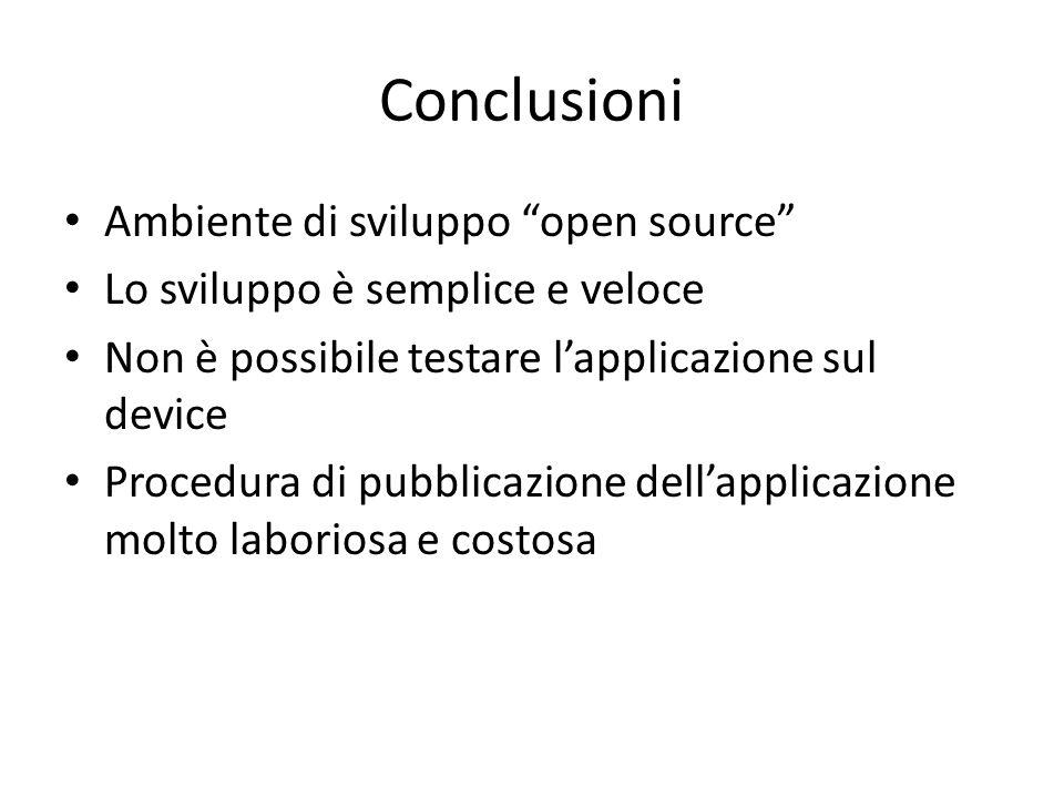 Conclusioni Ambiente di sviluppo open source Lo sviluppo è semplice e veloce Non è possibile testare l'applicazione sul device Procedura di pubblicazione dell'applicazione molto laboriosa e costosa