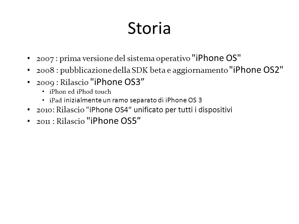 Storia 2007 : prima versione del sistema operativo iPhone OS 2008 : pubblicazione della SDK beta e aggiornamento iPhone OS2 2009 : Rilascio iPhone OS3 iPhon ed iPhod touch iPad inizialmente un ramo separato di iPhone OS 3 2010: Rilascio iPhone OS4 unificato per tutti i dispositivi 2011 : Rilascio iPhone OS5