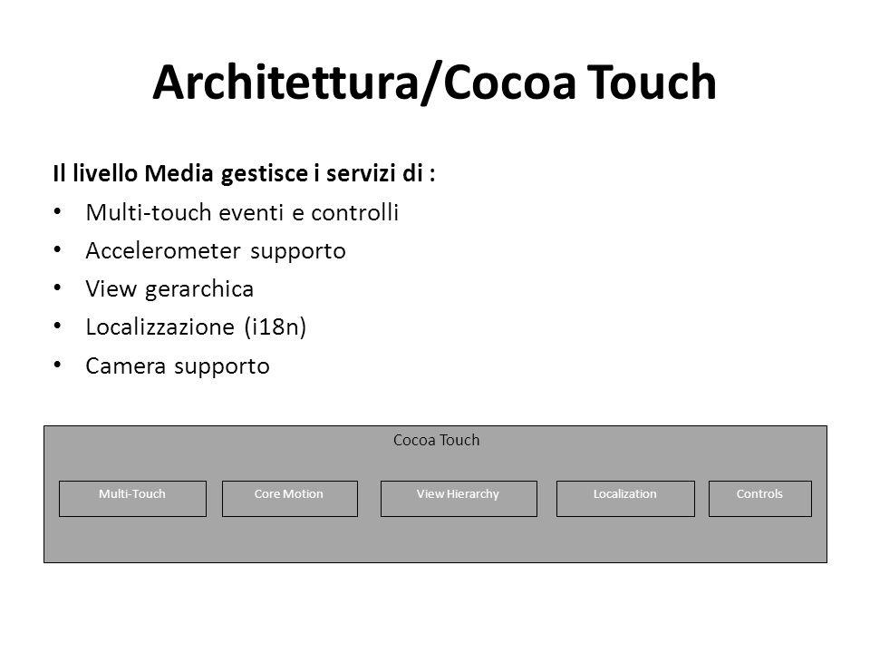 Architettura/Cocoa Touch Il livello Media gestisce i servizi di : Multi-touch eventi e controlli Accelerometer supporto View gerarchica Localizzazione (i18n) Camera supporto Cocoa Touch Multi-Touch Core Motion View HierarchyLocalization Controls