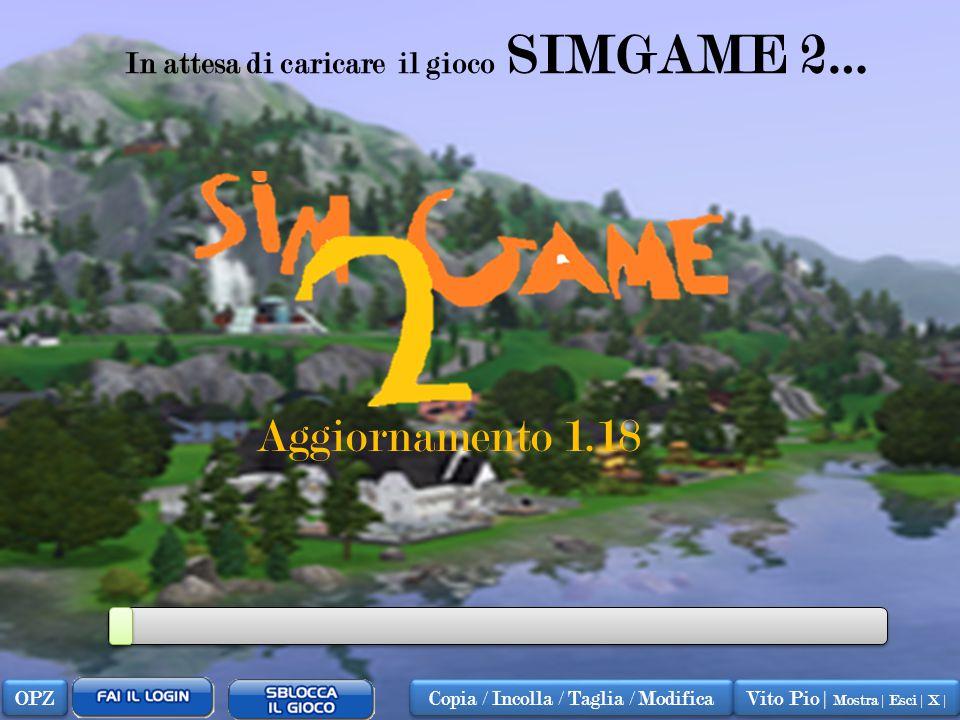 In attesa di caricare il gioco SIMGAME 2… Aggiornamento 1.18 OPZ Copia / Incolla / Taglia / Modifica Vito Pio | Mostra | Esci | X |
