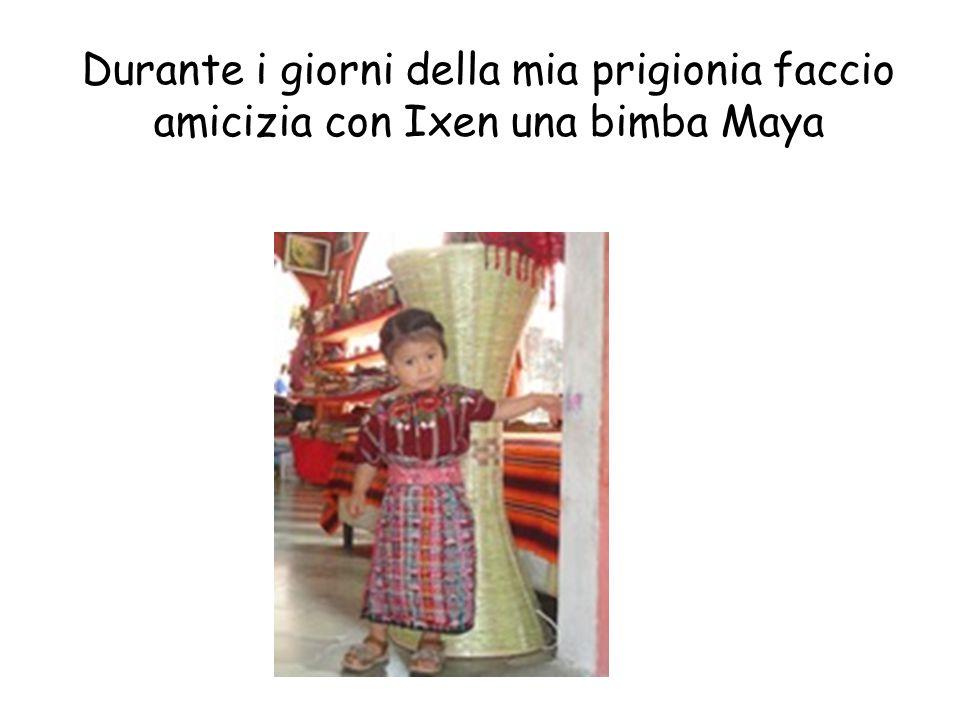 Durante i giorni della mia prigionia faccio amicizia con Ixen una bimba Maya