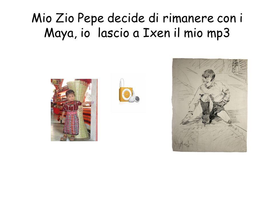 Mio Zio Pepe decide di rimanere con i Maya, io lascio a Ixen il mio mp3