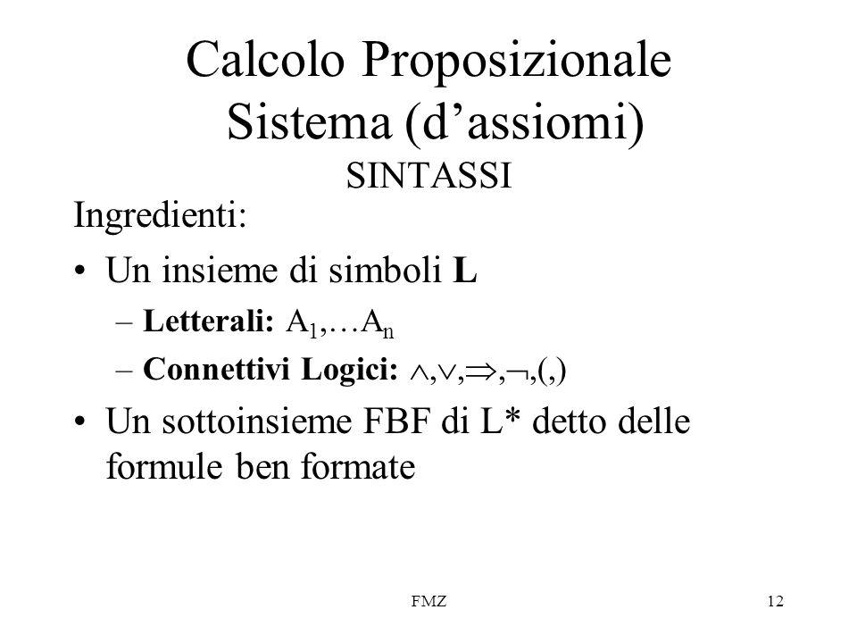 FMZ12 Calcolo Proposizionale Sistema (d'assiomi) SINTASSI Ingredienti: Un insieme di simboli L –Letterali: A 1,…A n –Connettivi Logici: , , , ,(,)