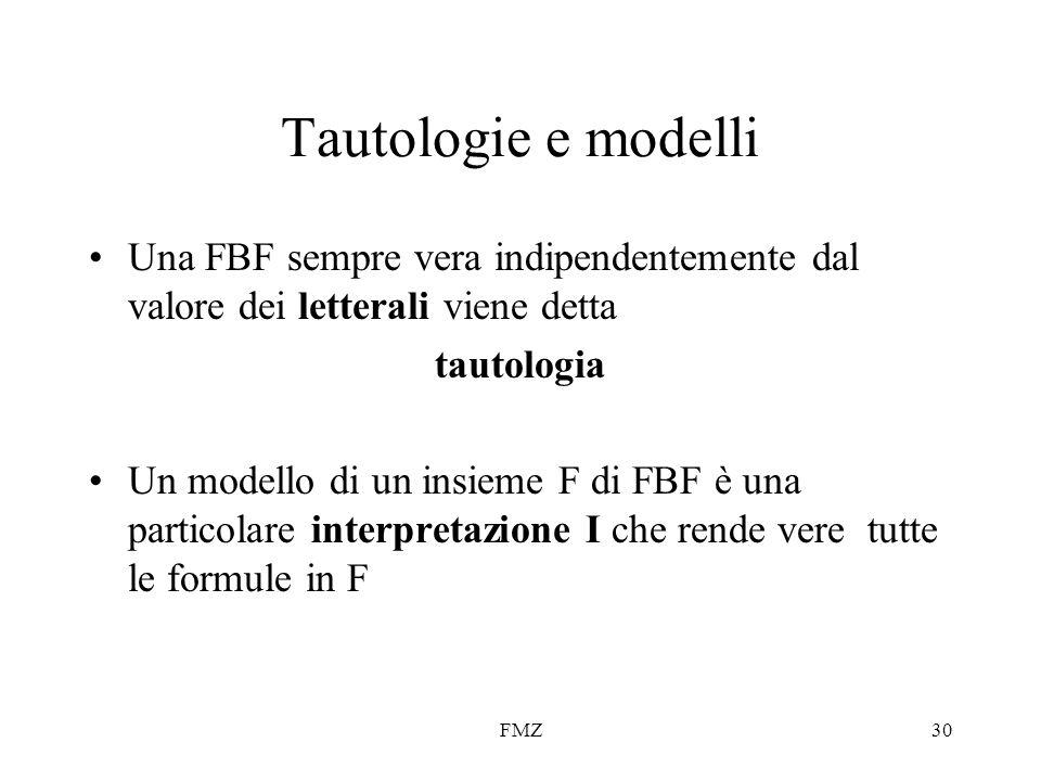 FMZ30 Tautologie e modelli Una FBF sempre vera indipendentemente dal valore dei letterali viene detta tautologia Un modello di un insieme F di FBF è u