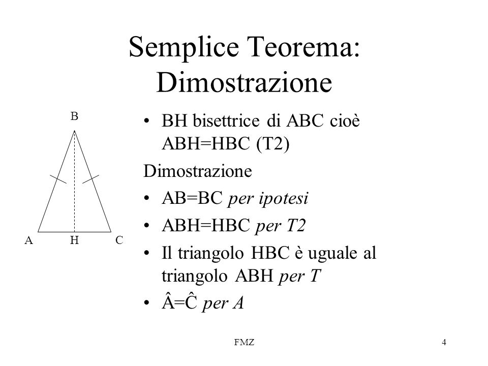 FMZ4 Semplice Teorema: Dimostrazione BH bisettrice di ABC cioè ABH=HBC (T2) Dimostrazione AB=BC per ipotesi ABH=HBC per T2 Il triangolo HBC è uguale a