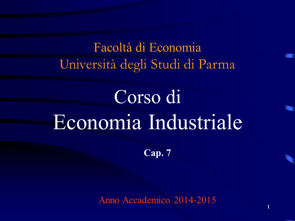 1 Facoltà di Economia U niversità degli Studi di Parma Corso di Economia Industriale Cap. 7 Anno Accademico 2014-2015