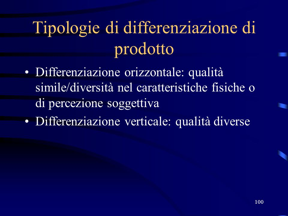 100 Tipologie di differenziazione di prodotto Differenziazione orizzontale: qualità simile/diversità nel caratteristiche fisiche o di percezione soggettiva Differenziazione verticale: qualità diverse