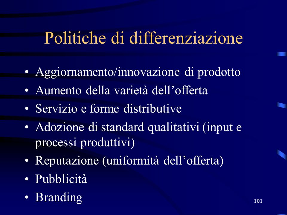 101 Politiche di differenziazione Aggiornamento/innovazione di prodotto Aumento della varietà dell'offerta Servizio e forme distributive Adozione di standard qualitativi (input e processi produttivi) Reputazione (uniformità dell'offerta) Pubblicità Branding