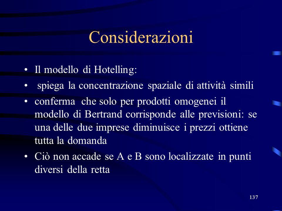 137 Considerazioni Il modello di Hotelling: spiega la concentrazione spaziale di attività simili conferma che solo per prodotti omogenei il modello di Bertrand corrisponde alle previsioni: se una delle due imprese diminuisce i prezzi ottiene tutta la domanda Ciò non accade se A e B sono localizzate in punti diversi della retta
