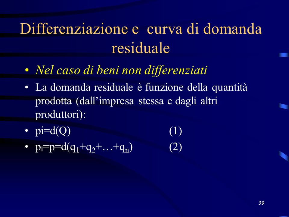 39 Differenziazione e curva di domanda residuale Nel caso di beni non differenziati La domanda residuale è funzione della quantità prodotta (dall'impresa stessa e dagli altri produttori): pi=d(Q)(1) p i =p=d(q 1 +q 2 +…+q n )(2)