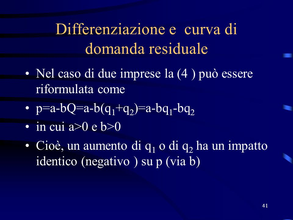 41 Differenziazione e curva di domanda residuale Nel caso di due imprese la (4 ) può essere riformulata come p=a-bQ=a-b(q 1 +q 2 )=a-bq 1 -bq 2 in cui a>0 e b>0 Cioè, un aumento di q 1 o di q 2 ha un impatto identico (negativo ) su p (via b)