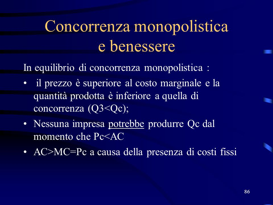 86 Concorrenza monopolistica e benessere In equilibrio di concorrenza monopolistica : il prezzo è superiore al costo marginale e la quantità prodotta è inferiore a quella di concorrenza (Q3<Qc); Nessuna impresa potrebbe produrre Qc dal momento che Pc<AC AC>MC=Pc a causa della presenza di costi fissi