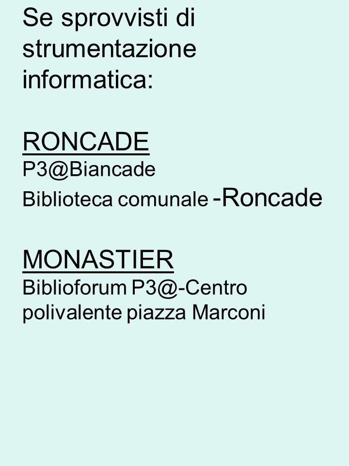 Se sprovvisti di strumentazione informatica: RONCADE P3@Biancade Biblioteca comunale -Roncade MONASTIER Biblioforum P3@-Centro polivalente piazza Marconi