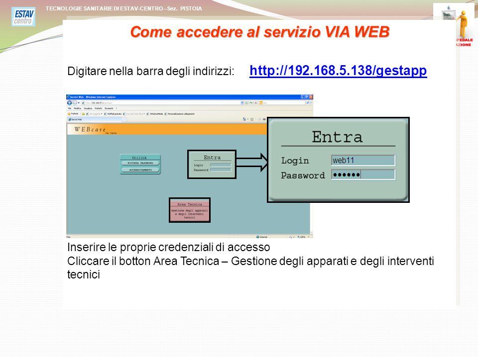 Come accedere al servizio VIA WEB Digitare nella barra degli indirizzi: http://192.168.5.138/gestapp http://192.168.5.138/gestapp Inserire le proprie credenziali di accesso Cliccare il botton Area Tecnica – Gestione degli apparati e degli interventi tecnici Come accedere al servizio VIA WEB Digitare nella barra degli indirizzi: http://192.168.5.138/gestapp http://192.168.5.138/gestapp Inserire le proprie credenziali di accesso Cliccare il botton Area Tecnica – Gestione degli apparati e degli interventi tecnici TECNOLOGIE SANITARIE DI ESTAV-CENTRO –Sez.
