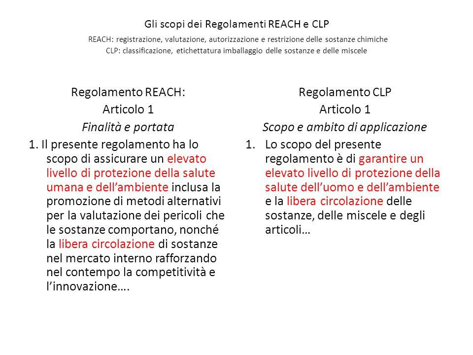 Gli scopi dei Regolamenti REACH e CLP REACH: registrazione, valutazione, autorizzazione e restrizione delle sostanze chimiche CLP: classificazione, etichettatura imballaggio delle sostanze e delle miscele Regolamento REACH: Articolo 1 Finalità e portata 1.