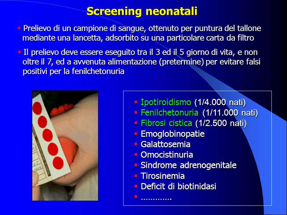 Screening neonatali  Ipotiroidismo (1/4.000 nati)  Fenilchetonuria (1/11.000 nati)  Fibrosi cistica (1/2.500 nati)  Emoglobinopatie  Galattosemia  Omocistinuria  Sindrome adrenogenitale  Tirosinemia  Deficit di biotinidasi  ………….