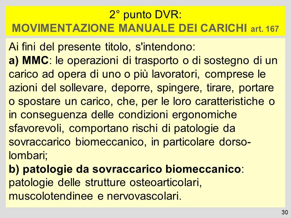 2° punto DVR: MOVIMENTAZIONE MANUALE DEI CARICHI art. 167 Ai fini del presente titolo, s'intendono: a) MMC: le operazioni di trasporto o di sostegno d