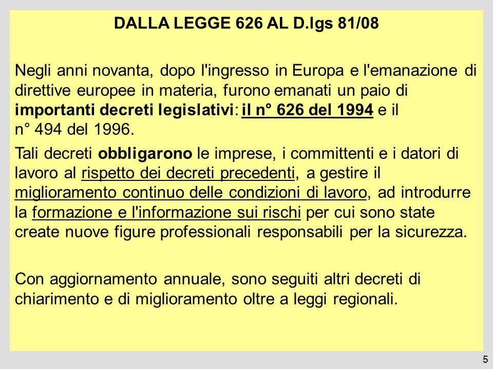 5 DALLA LEGGE 626 AL D.lgs 81/08 Negli anni novanta, dopo l ingresso in Europa e l emanazione di direttive europee in materia, furono emanati un paio di importanti decreti legislativi: il n° 626 del 1994 e il n° 494 del 1996.