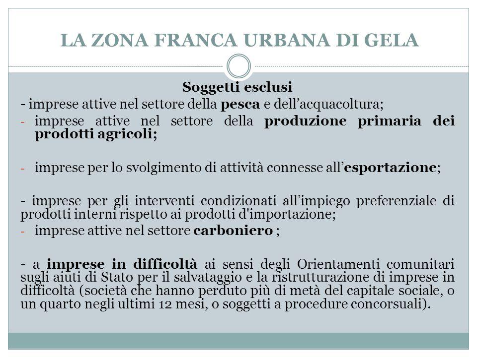 LA ZONA FRANCA URBANA DI GELA Soggetti esclusi - imprese attive nel settore della pesca e dell'acquacoltura; - imprese attive nel settore della produzione primaria dei prodotti agricoli; - imprese per lo svolgimento di attività connesse all'esportazione; - imprese per gli interventi condizionati all'impiego preferenziale di prodotti interni rispetto ai prodotti d importazione; - imprese attive nel settore carboniero ; - a imprese in difficoltà ai sensi degli Orientamenti comunitari sugli aiuti di Stato per il salvataggio e la ristrutturazione di imprese in difficoltà (società che hanno perduto più di metà del capitale sociale, o un quarto negli ultimi 12 mesi, o soggetti a procedure concorsuali).