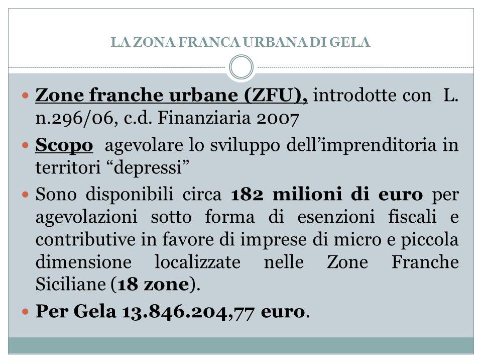 LA ZONA FRANCA URBANA DI GELA Zone franche urbane (ZFU), introdotte con L. n.296/06, c.d. Finanziaria 2007 Scopo agevolare lo sviluppo dell'imprendito