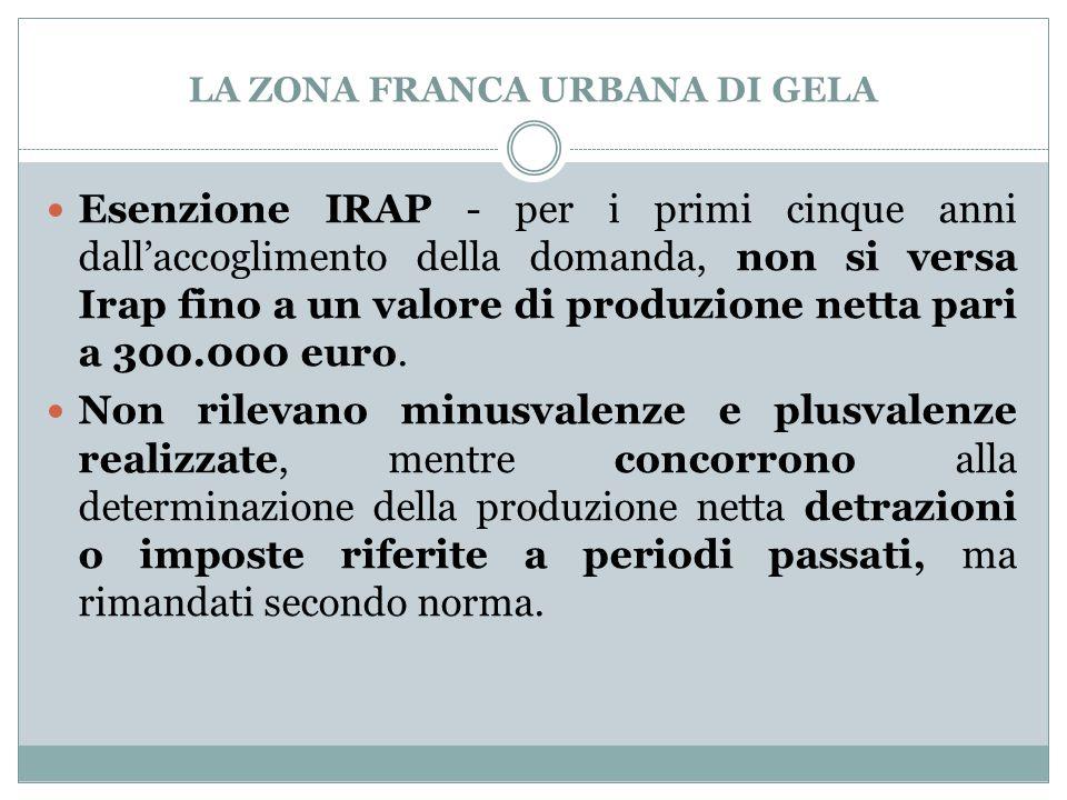 LA ZONA FRANCA URBANA DI GELA Esenzione IRAP - per i primi cinque anni dall'accoglimento della domanda, non si versa Irap fino a un valore di produzione netta pari a 300.000 euro.